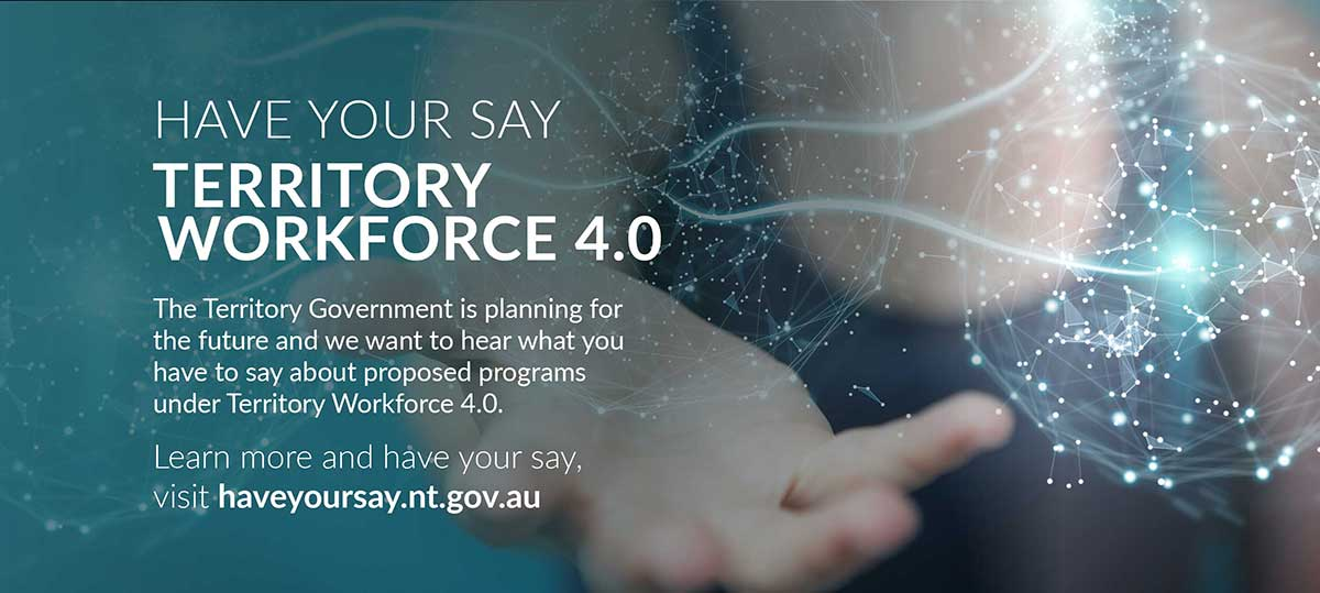 Have your say on Territory Workforce 4.0, go to haveyoursay.nt.gov.au