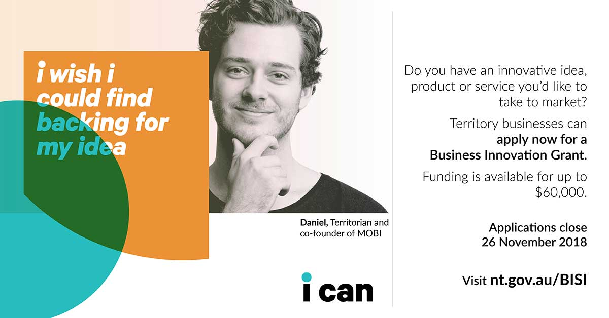 I wish I could find backing for my idea? Do you have an innovative idea, product or service you'd like to take to market? Visit nt.gov.au/BISI